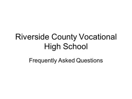 Riverside County Vocational High School Frequently Asked Questions.