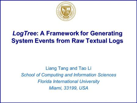 LogTree: A Framework for Generating System Events from Raw Textual Logs Liang Tang and Tao Li School of Computing and Information Sciences Florida International.