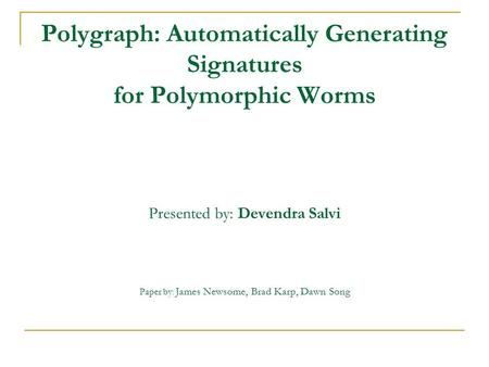 Polygraph: Automatically Generating Signatures for Polymorphic Worms Presented by: Devendra Salvi Paper by : James Newsome, Brad Karp, Dawn Song.