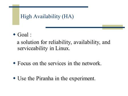 High Availability (HA)  Goal : a solution for reliability, availability, and serviceability in Linux.  Focus on the services in the network.  Use the.