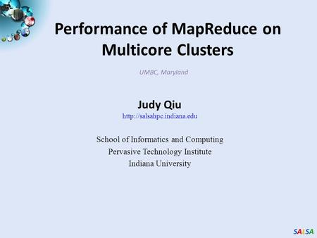 SALSASALSASALSASALSA Performance of MapReduce on Multicore Clusters UMBC, Maryland Judy Qiu  School of Informatics and Computing.