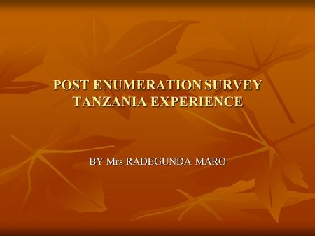 POST ENUMERATION SURVEY TANZANIA EXPERIENCE BY Mrs RADEGUNDA MARO.