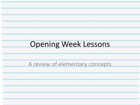 Opening Week Lessons A review of elementary concepts.