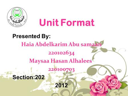 Unit Format Presented By: Haia Abdelkarim Abu samaan 220102634 Maysaa Hasan Alhalees 220100703 Section:202 2012.