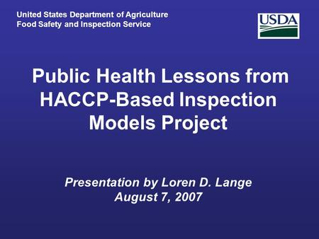 Public Health Lessons from HACCP-Based Inspection Models Project Presentation by Loren D. Lange August 7, 2007 United States Department of Agriculture.