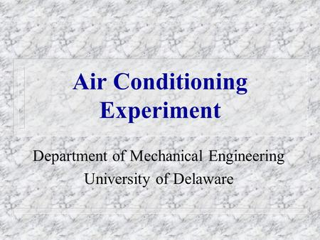 Air Conditioning Experiment Department of Mechanical Engineering University of Delaware.