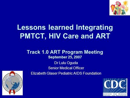 Lessons learned Integrating PMTCT, HIV Care and ART Track 1.0 ART Program Meeting September 25, 2007 Dr Lulu Oguda Senior Medical Officer Elizabeth Glaser.