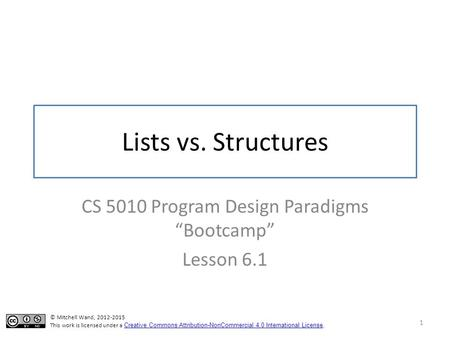 "Lists vs. Structures CS 5010 Program Design Paradigms ""Bootcamp"" Lesson 6.1 1 © Mitchell Wand, 2012-2015 This work is licensed under a Creative Commons."