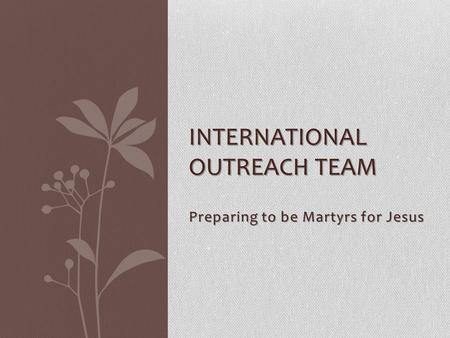 Preparing to be Martyrs for Jesus INTERNATIONAL OUTREACH TEAM.