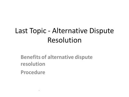 Last Topic - Alternative Dispute Resolution Benefits of alternative dispute resolution Procedure.