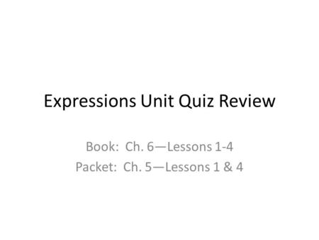 Expressions Unit Quiz Review Book: Ch. 6—Lessons 1-4 Packet: Ch. 5—Lessons 1 & 4.