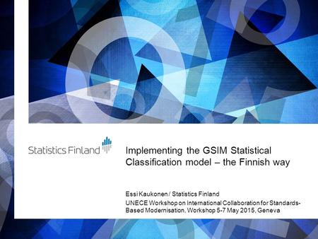 Implementing the GSIM Statistical Classification model – the Finnish way Essi Kaukonen / Statistics Finland UNECE Workshop on International Collaboration.