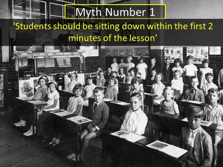 Myth Number 1 'Students should be sitting down within the first 2 minutes of the lesson'
