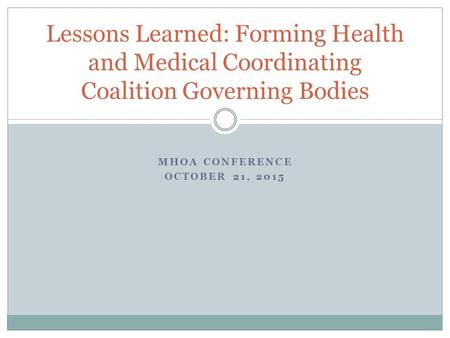 MHOA CONFERENCE OCTOBER 21, 2015 Lessons Learned: Forming Health and Medical Coordinating Coalition Governing Bodies.