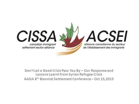 Don't Let a Good Crisis Pass You By – Our Response and Lessons Learnt from Syrian Refugee Crisis AAISA 8 th Biennial Settlement Conference – Oct 23,2015.