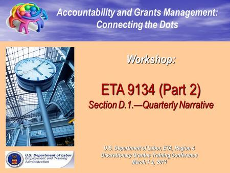 Workshop: ETA 9134 (Part 2) Section D.1.—Quarterly Narrative Accountability and Grants Management: Connecting the Dots U.S. Department of Labor, ETA, Region.