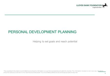 PERSONAL DEVELOPMENT PLANNING Helping to set goals and reach potential 1 The Lloyds Bank Foundation is committed to providing this information in a way.