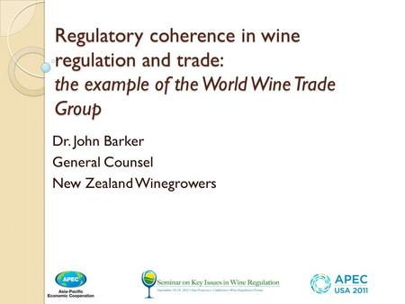 Regulatory coherence in wine regulation and trade: the example of the World Wine Trade Group Dr. John Barker General Counsel New Zealand Winegrowers.