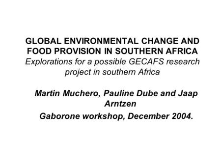 GLOBAL ENVIRONMENTAL CHANGE AND FOOD PROVISION IN SOUTHERN AFRICA Explorations for a possible GECAFS research project in southern Africa Martin Muchero,