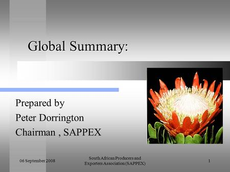 06 September 2008 South African Producers and Exporters Association (SAPPEX) 1 Global Summary: Global Summary: Prepared by Peter Dorrington Chairman, SAPPEX.