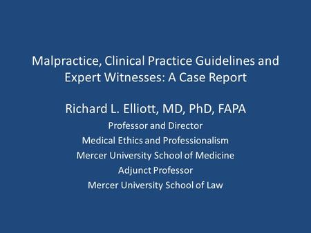 Malpractice, Clinical Practice Guidelines and Expert Witnesses: A Case Report Richard L. Elliott, MD, PhD, FAPA Professor and Director Medical Ethics and.
