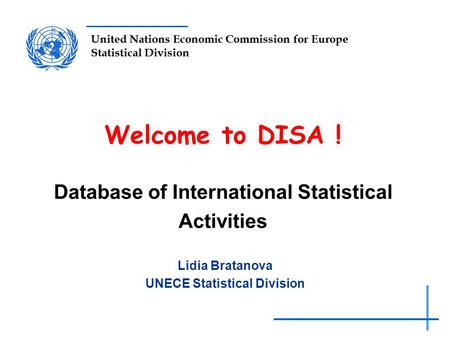 United Nations Economic Commission for Europe Statistical Division Welcome to DISA ! Database of International Statistical Activities Lidia Bratanova UNECE.