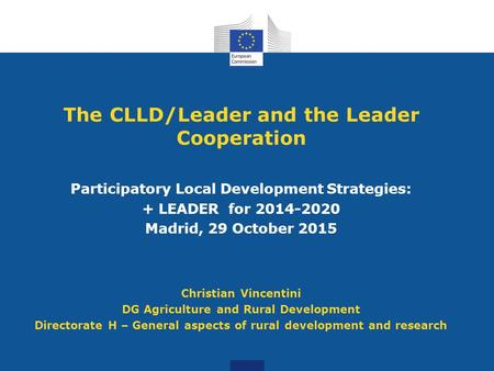 The CLLD/Leader and the Leader Cooperation Participatory Local Development Strategies: + LEADER for 2014-2020 Madrid, 29 October 2015 Christian Vincentini.