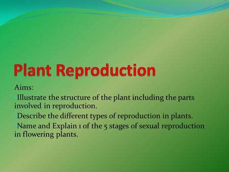 Aims: Illustrate the structure of the plant including the parts involved in reproduction. Describe the different types of reproduction in plants. Name.