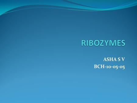 ASHA S V BCH-10-05-05. Ribozyme, or RNA enzyme, is a RNA molecule that act as enzymes, often found to catalyze cleavage of either its own or other RNAs.