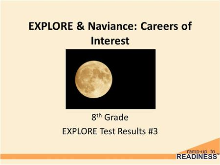 EXPLORE & Naviance: Careers of Interest 8 th Grade EXPLORE Test Results #3.