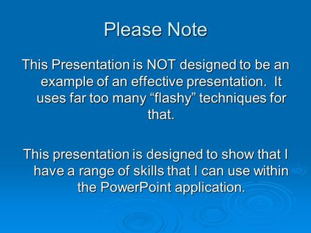 "Please Note This Presentation is NOT designed to be an example of an effective presentation. It uses far too many ""flashy"" techniques for that. This presentation."