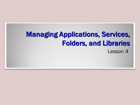 Managing Applications, Services, Folders, and Libraries Lesson 4.