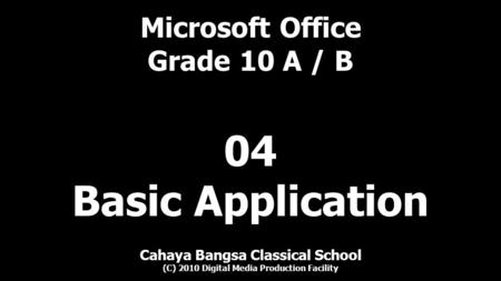 Microsoft Office Grade 10 A / B Cahaya Bangsa Classical School (C) 2010 Digital Media Production Facility 04 Basic Application.