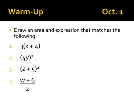  Draw an area and expression that matches the following: 1. 3(x + 4) 2. (4y) 2 3. (z + 5) 2 4. w + 6 2.