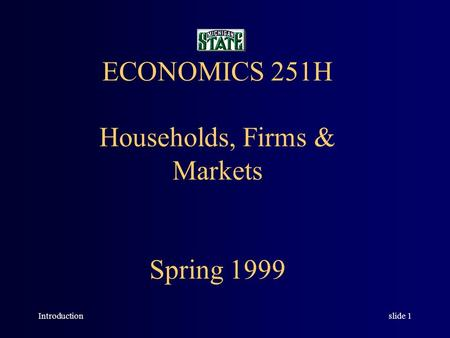 Introductionslide 1 ECONOMICS 251H Households, Firms & Markets Spring 1999.