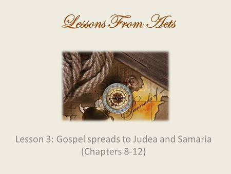 Lesson 3: Gospel spreads to Judea and Samaria (Chapters 8-12) Lessons From Acts.