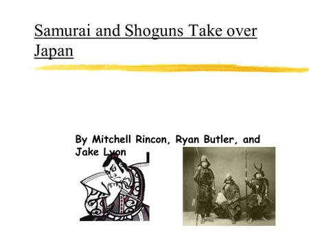 Samurai and Shoguns Take over Japan By Mitchell Rincon, Ryan Butler, and Jake Lyon.
