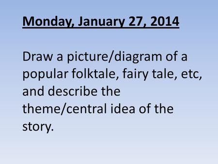 Monday, January 27, 2014 Draw a picture/diagram of a popular folktale, fairy tale, etc, and describe the theme/central idea of the story.