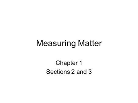 Measuring Matter Chapter 1 Sections 2 and 3. Mass/Weight Your weight is a measure of the force of gravity on you. The mass of an object is the measurement.