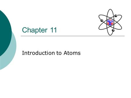 Chapter 11 Introduction to Atoms. Section 1: Objectives  Describe some of the experiments that led to the current atomic theory.  Compare the different.