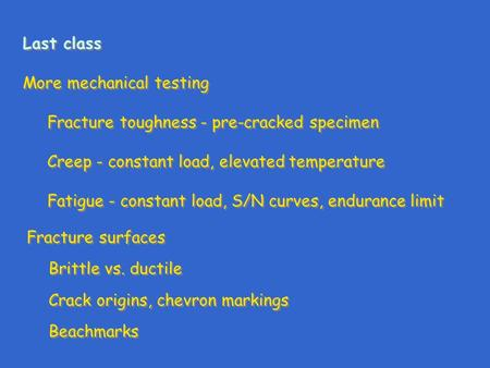 Last class More mechanical testing Fracture toughness - pre-cracked specimen Creep - constant load, elevated temperature Fatigue - constant load, S/N curves,