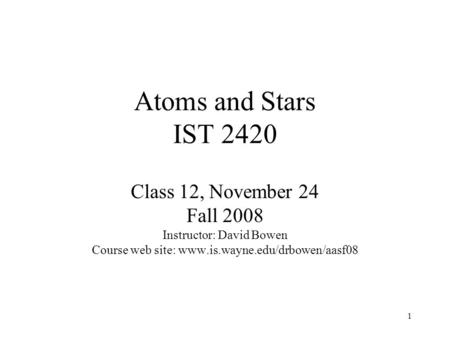 1 Atoms and Stars IST 2420 Class 12, November 24 Fall 2008 Instructor: David Bowen Course web site: www.is.wayne.edu/drbowen/aasf08.