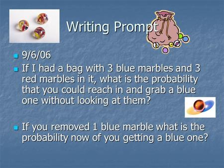 Writing Prompt 9/6/06 9/6/06 If I had a bag with 3 blue marbles and 3 red marbles in it, what is the probability that you could reach in and grab a blue.
