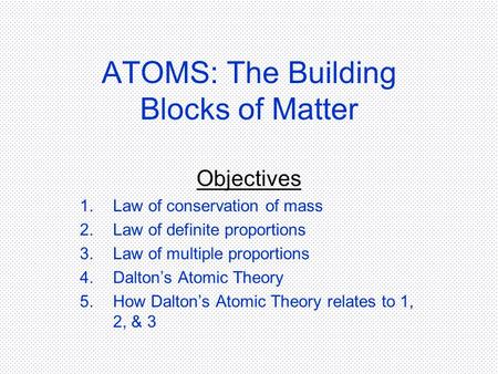 ATOMS: The Building Blocks of Matter Objectives 1.Law of conservation of mass 2.Law of definite proportions 3.Law of multiple proportions 4.Dalton's Atomic.