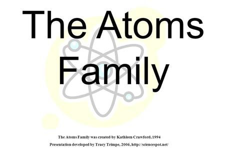 The Atoms Family was created by Kathleen Crawford, 1994 Presentation developed by Tracy Trimpe, 2006,  The Atoms Family.