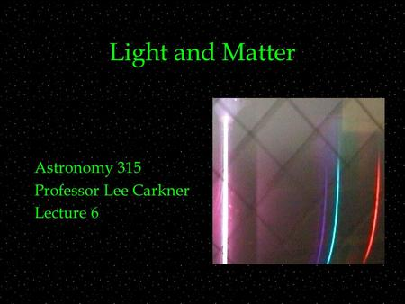 Light and Matter Astronomy 315 Professor Lee Carkner Lecture 6.