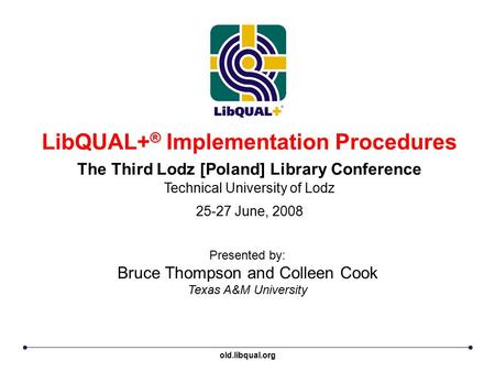 ® LibQUAL+ ® Implementation Procedures The Third Lodz [Poland] Library Conference Technical University of Lodz 25-27 June, 2008 Presented by: Bruce Thompson.