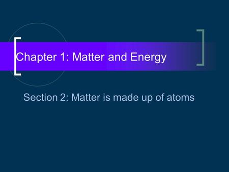 Chapter 1: Matter and Energy Section 2: Matter is made up of atoms.
