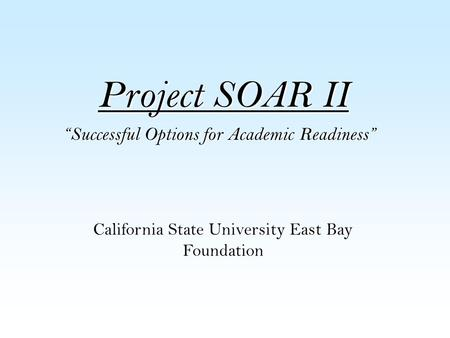 "Project SOAR II ""Successful Options for Academic Readiness"" Project SOAR II is a GEAR-UP Initiative funded by the U.S. Dept. of Education California State."