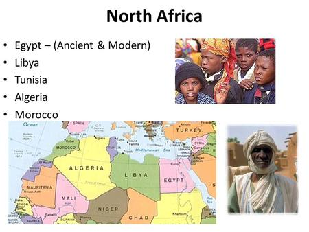 North Africa Egypt – (Ancient & Modern) Libya Tunisia Algeria Morocco.